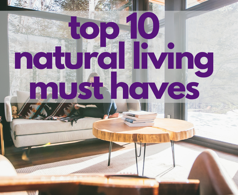 Top 10 Natural Living Must Haves
