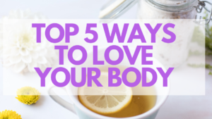 Top 5 Ways to Love Your Body